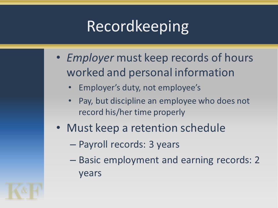 Employer must keep records of hours worked and personal information Employer's duty, not employee's Pay, but discipline an employee who does not record his/her time properly Must keep a retention schedule – Payroll records: 3 years – Basic employment and earning records: 2 years Recordkeeping