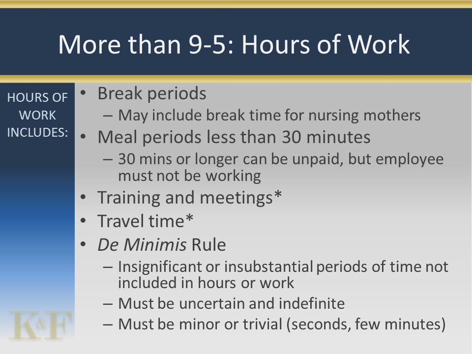 Break periods – May include break time for nursing mothers Meal periods less than 30 minutes – 30 mins or longer can be unpaid, but employee must not be working Training and meetings* Travel time* De Minimis Rule – Insignificant or insubstantial periods of time not included in hours or work – Must be uncertain and indefinite – Must be minor or trivial (seconds, few minutes) HOURS OF WORK INCLUDES: More than 9-5: Hours of Work