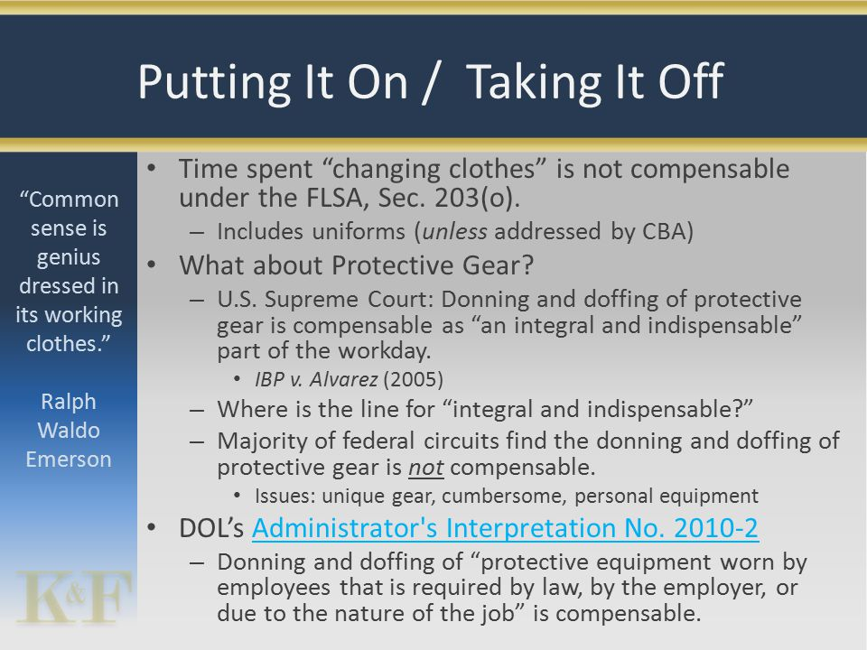 """Time spent """"changing clothes"""" is not compensable under the FLSA, Sec. 203(o). – Includes uniforms (unless addressed by CBA) What about Protective Gear"""