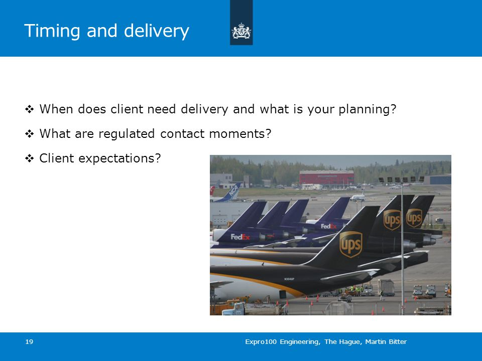 Timing and delivery  When does client need delivery and what is your planning.