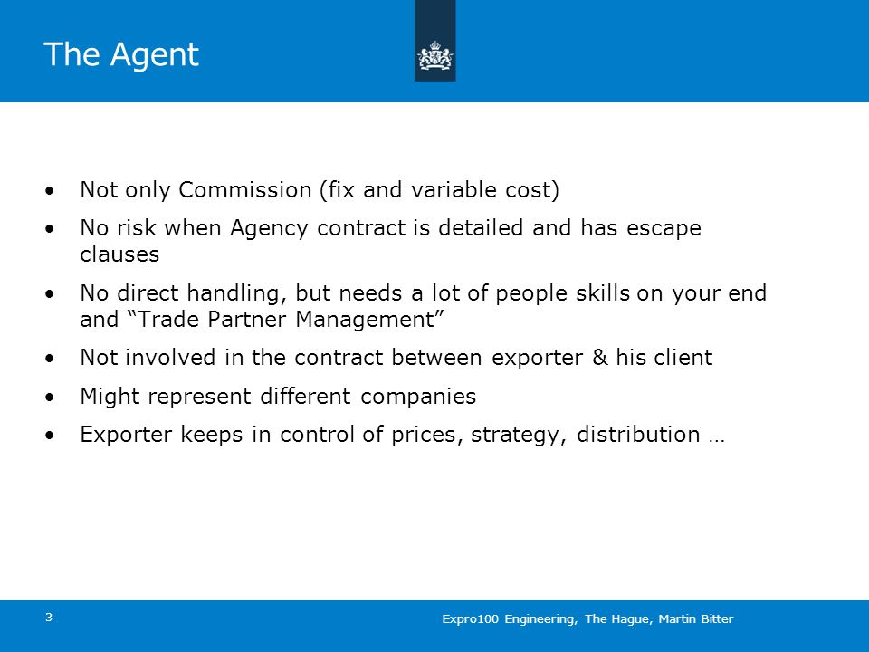 The Agent Not only Commission (fix and variable cost) No risk when Agency contract is detailed and has escape clauses No direct handling, but needs a lot of people skills on your end and Trade Partner Management Not involved in the contract between exporter & his client Might represent different companies Exporter keeps in control of prices, strategy, distribution … 3 Expro100 Engineering, The Hague, Martin Bitter