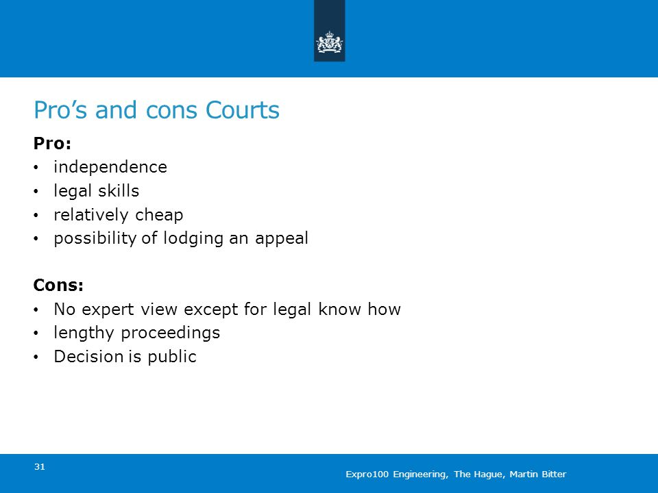 Pro's and cons Courts 31 Pro: independence legal skills relatively cheap possibility of lodging an appeal Cons: No expert view except for legal know how lengthy proceedings Decision is public Expro100 Engineering, The Hague, Martin Bitter