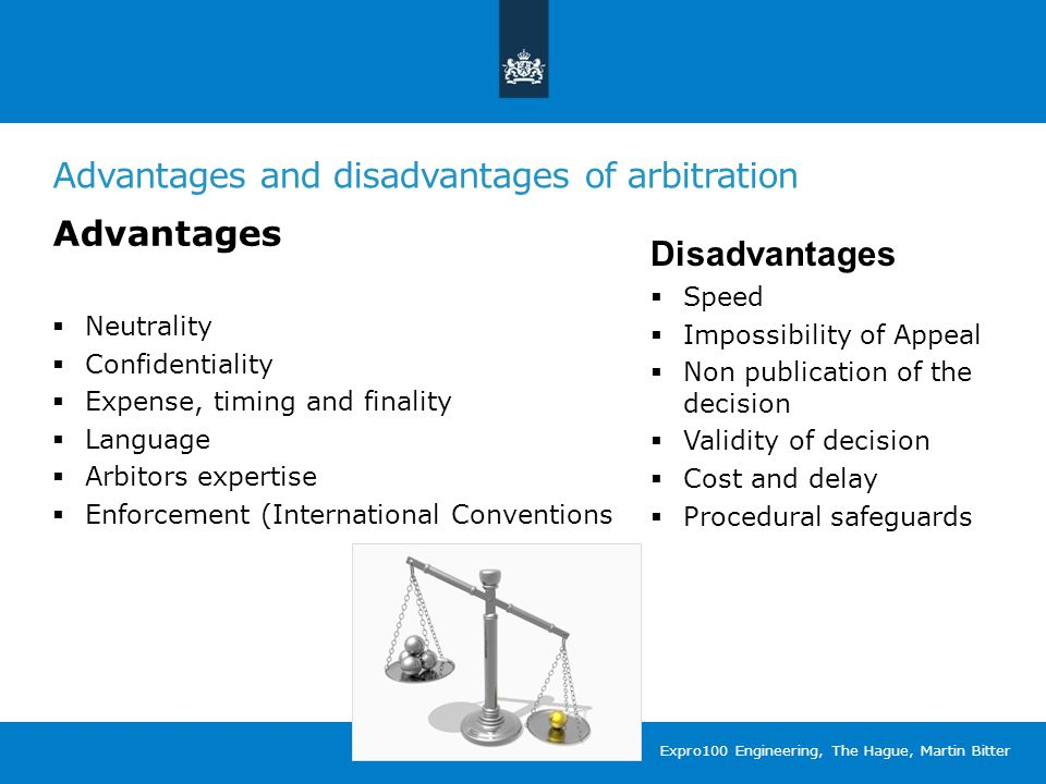 Advantages and disadvantages of arbitration Advantages  Neutrality  Confidentiality  Expense, timing and finality  Language  Arbitors expertise  Enforcement (International Conventions Disadvantages  Speed  Impossibility of Appeal  Non publication of the decision  Validity of decision  Cost and delay  Procedural safeguards Expro100 Engineering, The Hague, Martin Bitter
