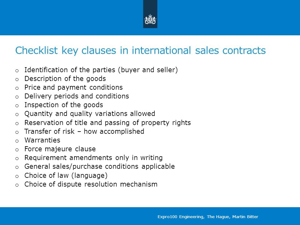 Checklist key clauses in international sales contracts o Identification of the parties (buyer and seller) o Description of the goods o Price and payment conditions o Delivery periods and conditions o Inspection of the goods o Quantity and quality variations allowed o Reservation of title and passing of property rights o Transfer of risk – how accomplished o Warranties o Force majeure clause o Requirement amendments only in writing o General sales/purchase conditions applicable o Choice of law (language) o Choice of dispute resolution mechanism Expro100 Engineering, The Hague, Martin Bitter