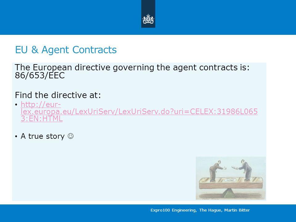 EU & Agent Contracts The European directive governing the agent contracts is: 86/653/EEC Find the directive at: http://eur- lex.europa.eu/LexUriServ/LexUriServ.do uri=CELEX:31986L065 3:EN:HTML http://eur- lex.europa.eu/LexUriServ/LexUriServ.do uri=CELEX:31986L065 3:EN:HTML A true story Expro100 Engineering, The Hague, Martin Bitter