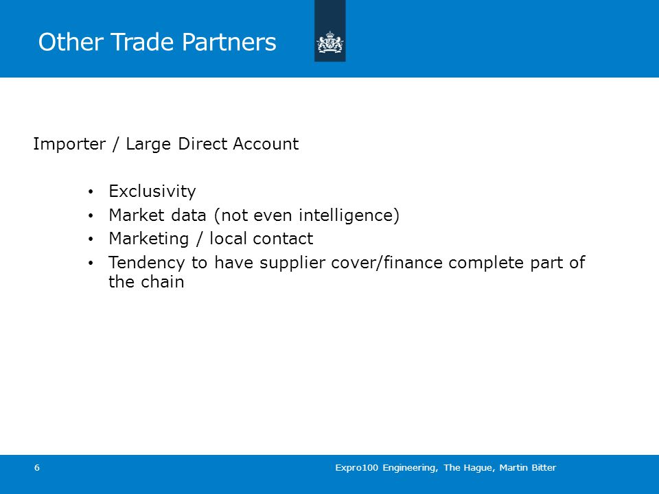 Other Trade Partners Importer / Large Direct Account Exclusivity Market data (not even intelligence) Marketing / local contact Tendency to have supplier cover/finance complete part of the chain 6 Expro100 Engineering, The Hague, Martin Bitter
