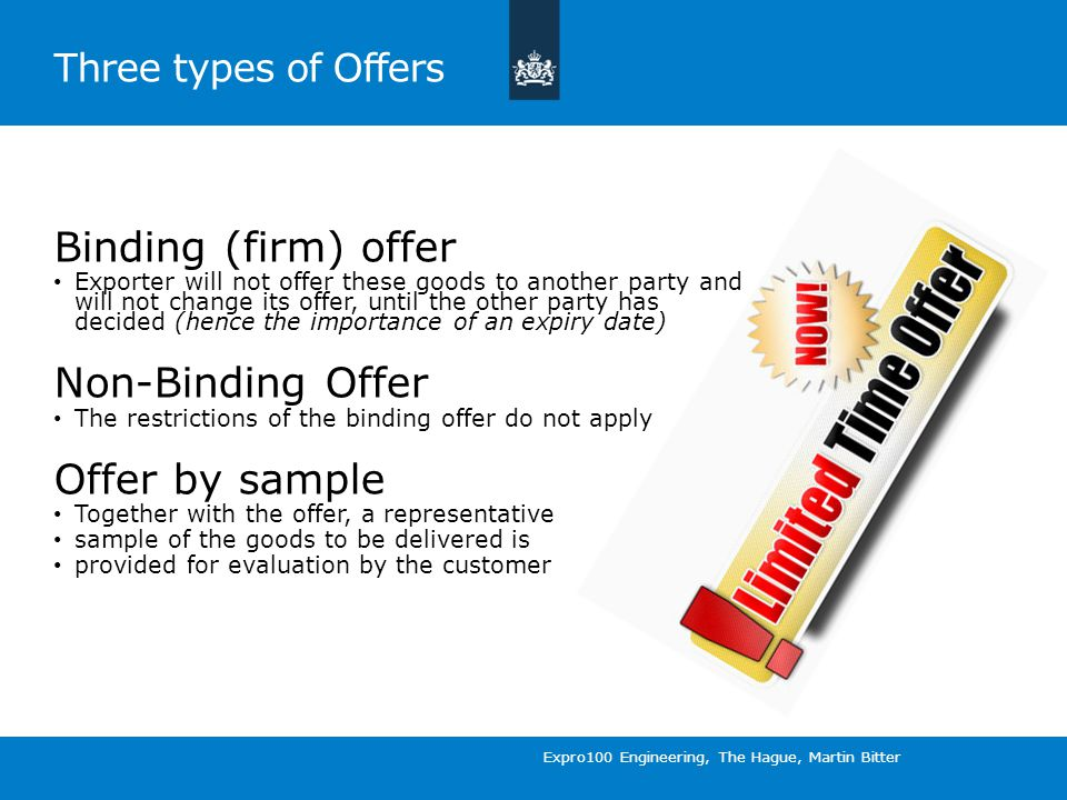 Three types of Offers Binding (firm) offer Exporter will not offer these goods to another party and will not change its offer, until the other party has decided (hence the importance of an expiry date) Non-Binding Offer The restrictions of the binding offer do not apply Offer by sample Together with the offer, a representative sample of the goods to be delivered is provided for evaluation by the customer Expro100 Engineering, The Hague, Martin Bitter