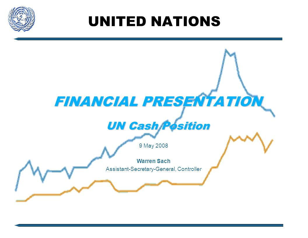 UNITED NATIONS FINANCIAL PRESENTATION UN Cash Position 9 May 2008 Warren Sach Assistant-Secretary-General, Controller