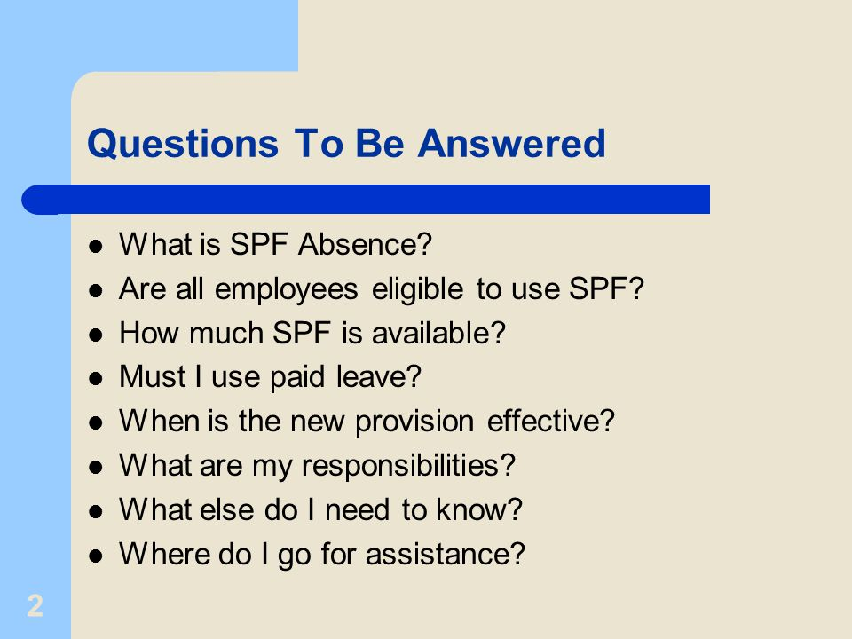 2 Questions To Be Answered What is SPF Absence. Are all employees eligible to use SPF.