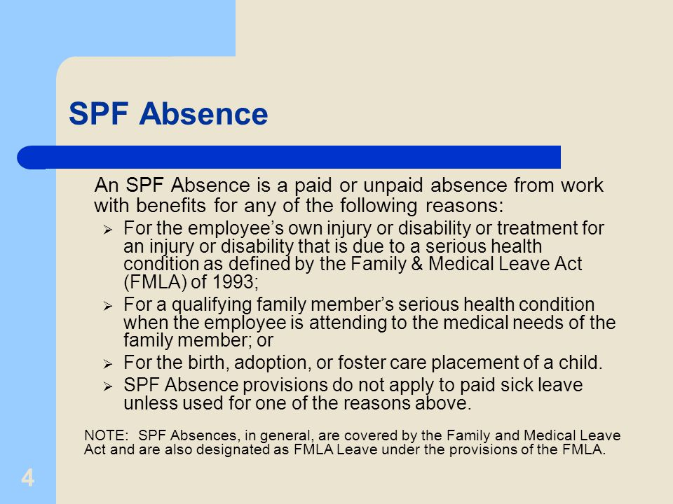 4 SPF Absence An SPF Absence is a paid or unpaid absence from work with benefits for any of the following reasons:  For the employee's own injury or disability or treatment for an injury or disability that is due to a serious health condition as defined by the Family & Medical Leave Act (FMLA) of 1993;  For a qualifying family member's serious health condition when the employee is attending to the medical needs of the family member; or  For the birth, adoption, or foster care placement of a child.
