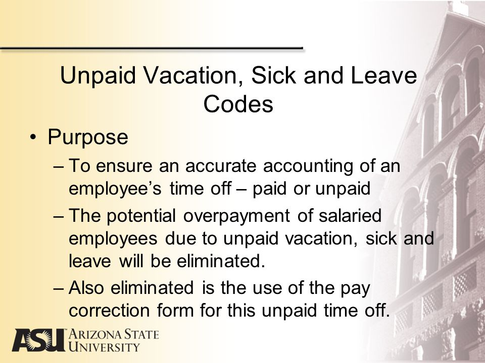 Unpaid Vacation, Sick and Leave Cont'd How to use the new codes –New codes will be used in the Time and Labor system.