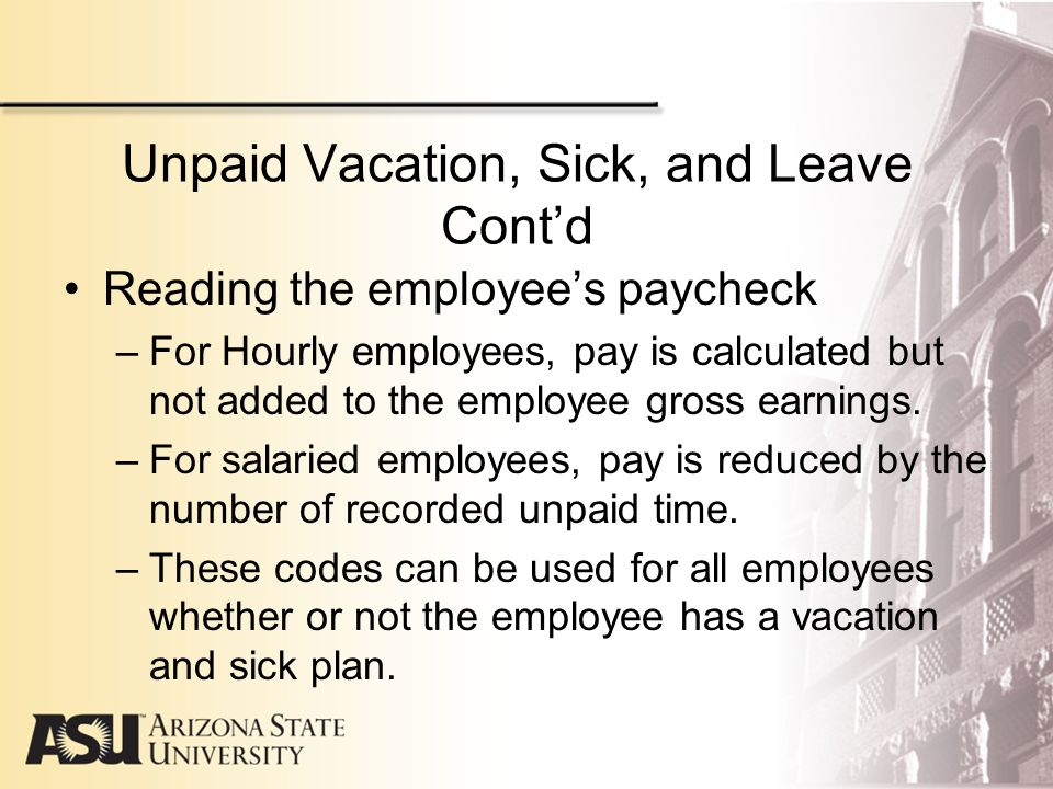 Unpaid Vacation, Sick, and Leave Cont'd Reading the employee's paycheck –For Hourly employees, pay is calculated but not added to the employee gross earnings.
