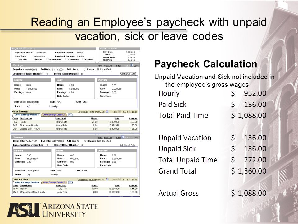 Reading an Employee's paycheck with unpaid vacation, sick or leave codes Review of Salary Paycheck Employee's normal biweekly salary is $2,884.62 Unpaid Leave, Sick and Vacation reduced employee's gross pay by $1,442.31 which equals 40 hours.