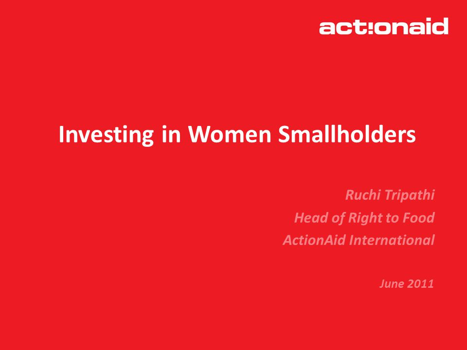 Investing in Women Smallholders Ruchi Tripathi Head of Right to Food ActionAid International June 2011