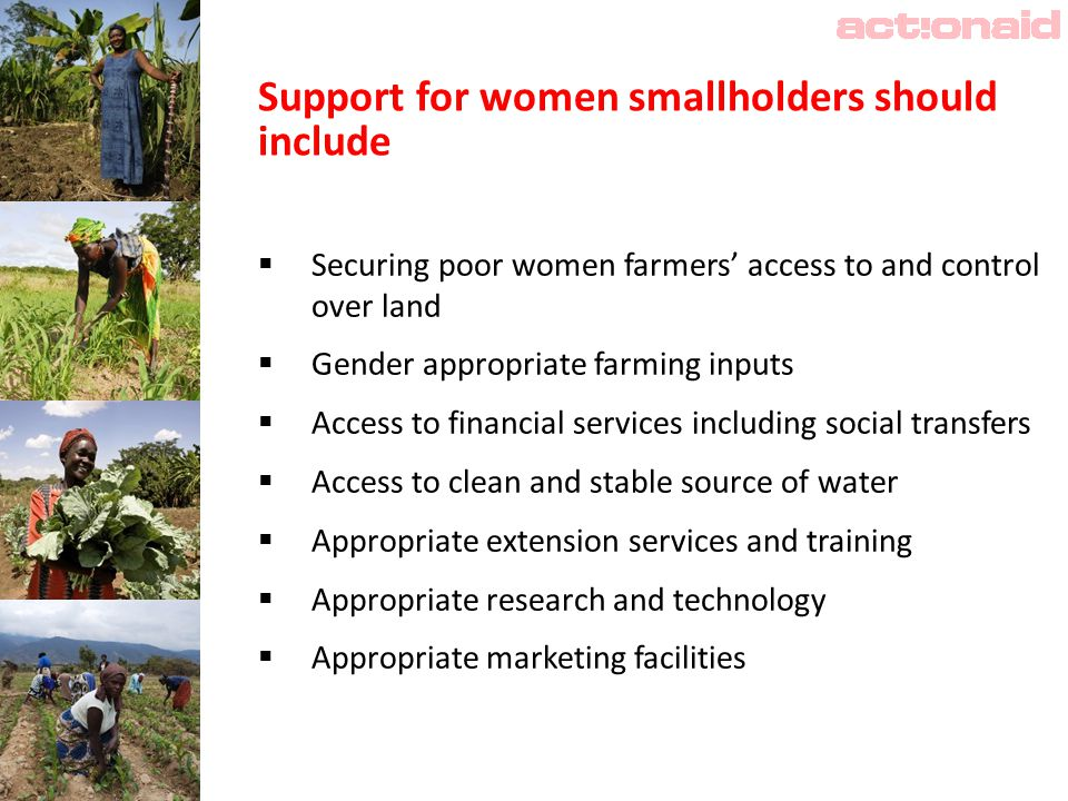 Support for women smallholders should include  Securing poor women farmers' access to and control over land  Gender appropriate farming inputs  Access to financial services including social transfers  Access to clean and stable source of water  Appropriate extension services and training  Appropriate research and technology  Appropriate marketing facilities