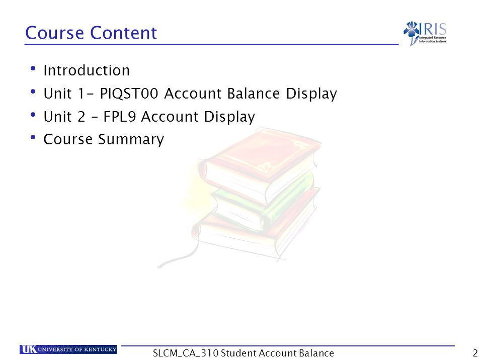 Course Content Introduction Unit 1- PIQST00 Account Balance Display Unit 2 – FPL9 Account Display Course Summary 2SLCM_CA_310 Student Account Balance