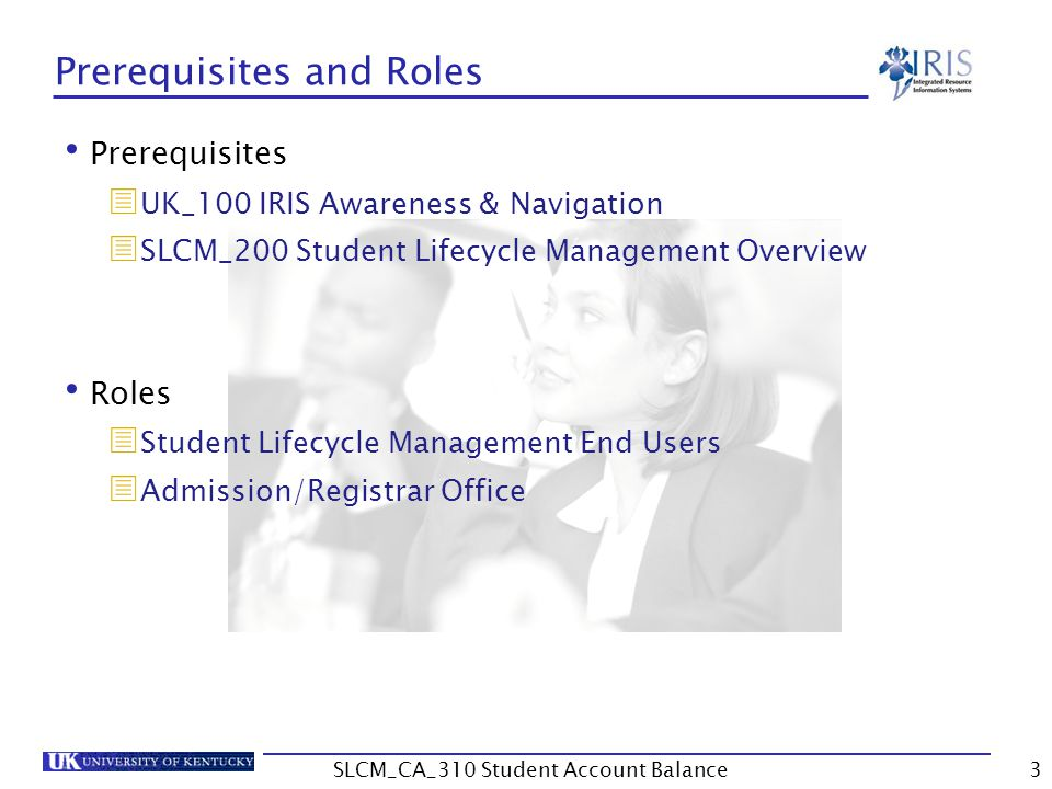 Student Account Balance In order to access student account balances, you need:  To complete the SLCM_CA_310 Student Account Balance course and pass the assessment  To be designated as a person with the responsibility to view student account balances  To sign a Statement of Responsibility (SOR) form located at http://www.uky.edu/IRIS/train/SOR_Information.html  If you have signed your SOR in the past, you do not need to sign it again If you do not have access, please work with your college contact to get this access assigned  The college contact list is located at http://www.uky.edu/IRIS/news/designatedcontacts.html 4SLCM_CA_310 Student Account Balance