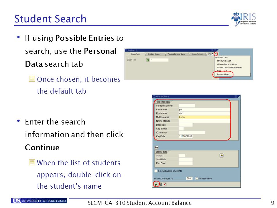 Student Search If using Possible Entries to search, use the Personal Data search tab  Once chosen, it becomes the default tab Enter the search information and then click Continue  When the list of students appears, double-click on the student's name 9SLCM_CA_310 Student Account Balance
