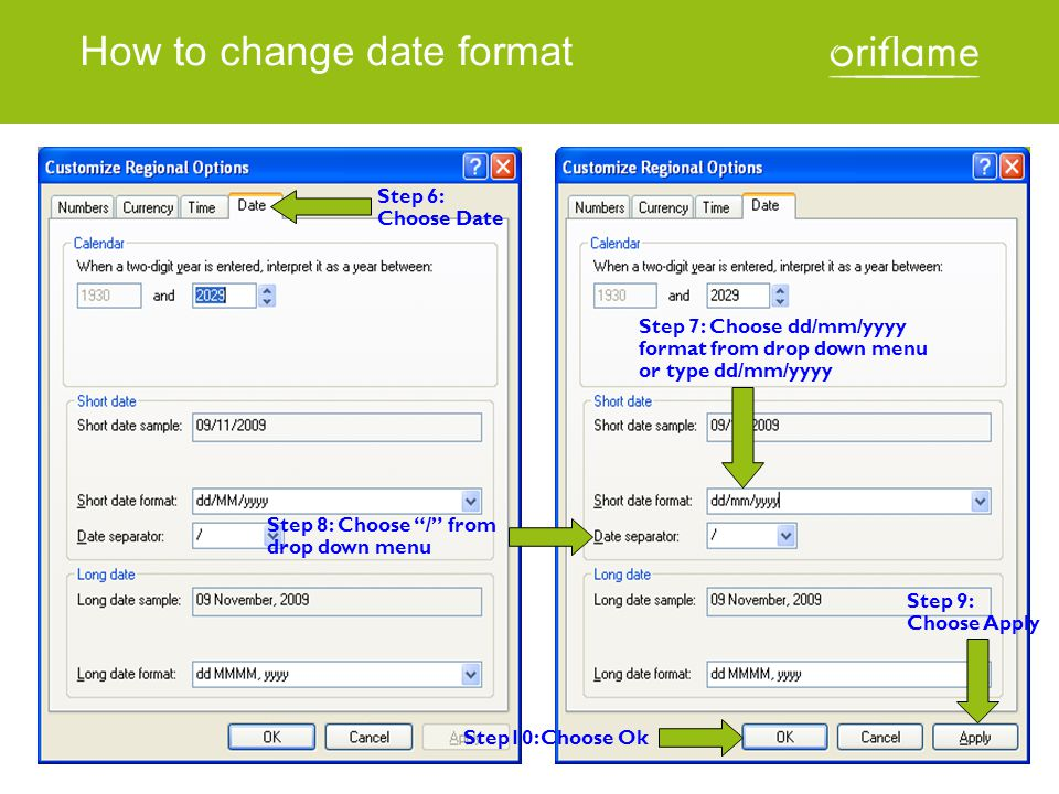How to change date format Step 6: Choose Date Step 7: Choose dd/mm/yyyy format from drop down menu or type dd/mm/yyyy Step 8: Choose / from drop down menu Step 9: Choose Apply Step10: Choose Ok