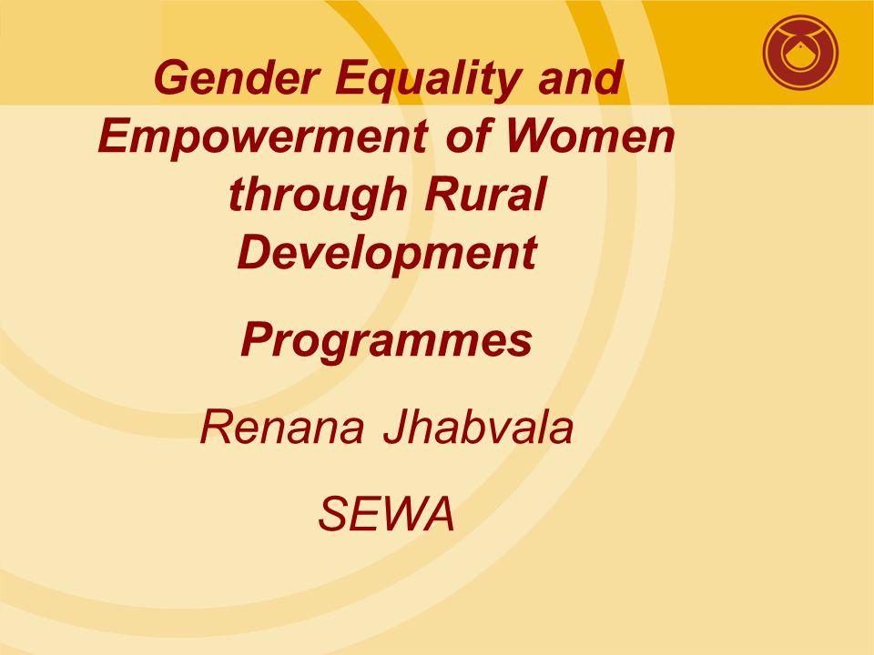 Gender Equality and Empowerment of Women through Rural Development Programmes Renana Jhabvala SEWA