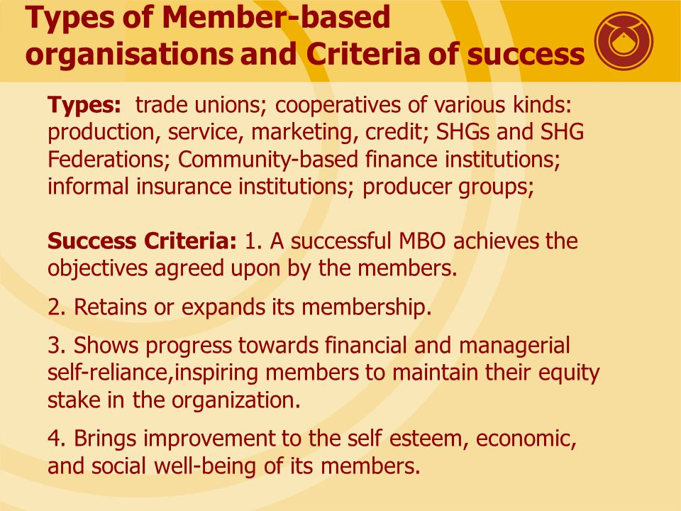 Types of Member-based organisations and Criteria of success Types: trade unions; cooperatives of various kinds: production, service, marketing, credit; SHGs and SHG Federations; Community-based finance institutions; informal insurance institutions; producer groups; Success Criteria: 1.