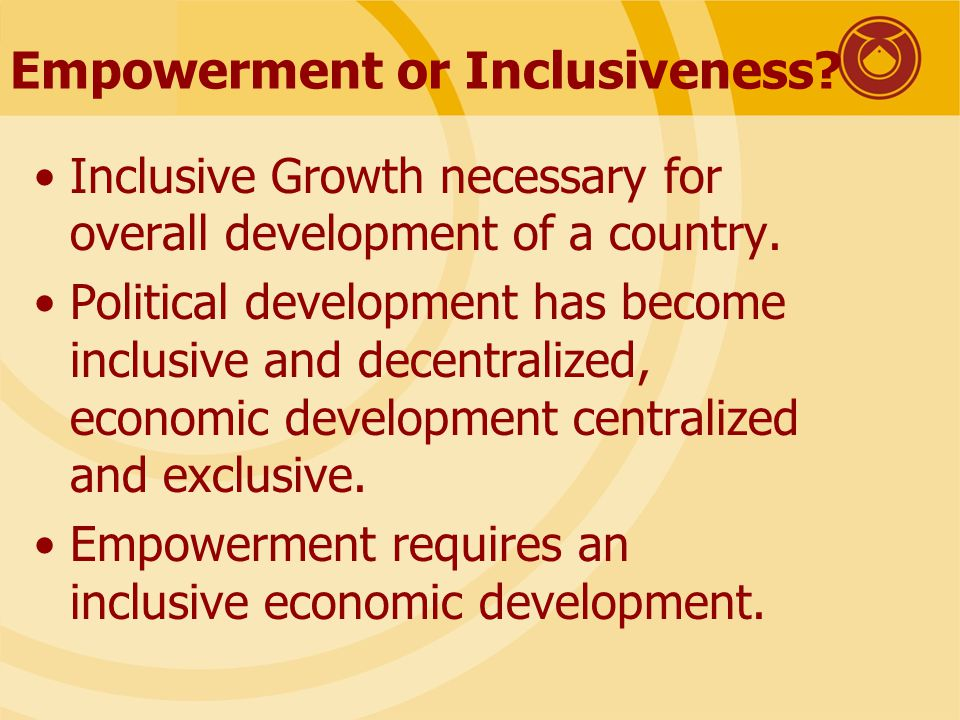 Empowerment or Inclusiveness. Inclusive Growth necessary for overall development of a country.