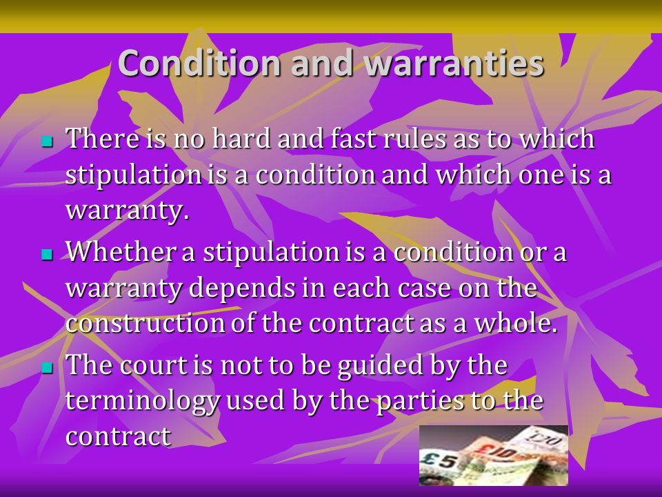 Condition and warranties There is no hard and fast rules as to which stipulation is a condition and which one is a warranty.