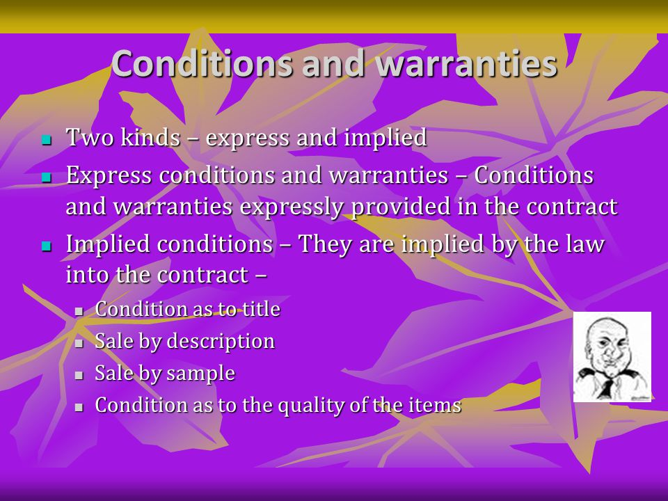 Conditions and warranties Two kinds – express and implied Two kinds – express and implied Express conditions and warranties – Conditions and warranties expressly provided in the contract Express conditions and warranties – Conditions and warranties expressly provided in the contract Implied conditions – They are implied by the law into the contract – Implied conditions – They are implied by the law into the contract – Condition as to title Condition as to title Sale by description Sale by description Sale by sample Sale by sample Condition as to the quality of the items Condition as to the quality of the items