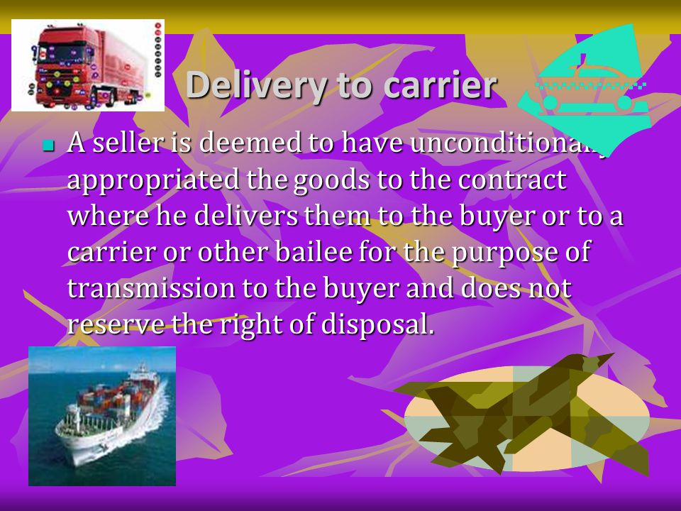 Delivery to carrier A seller is deemed to have unconditionally appropriated the goods to the contract where he delivers them to the buyer or to a carrier or other bailee for the purpose of transmission to the buyer and does not reserve the right of disposal.