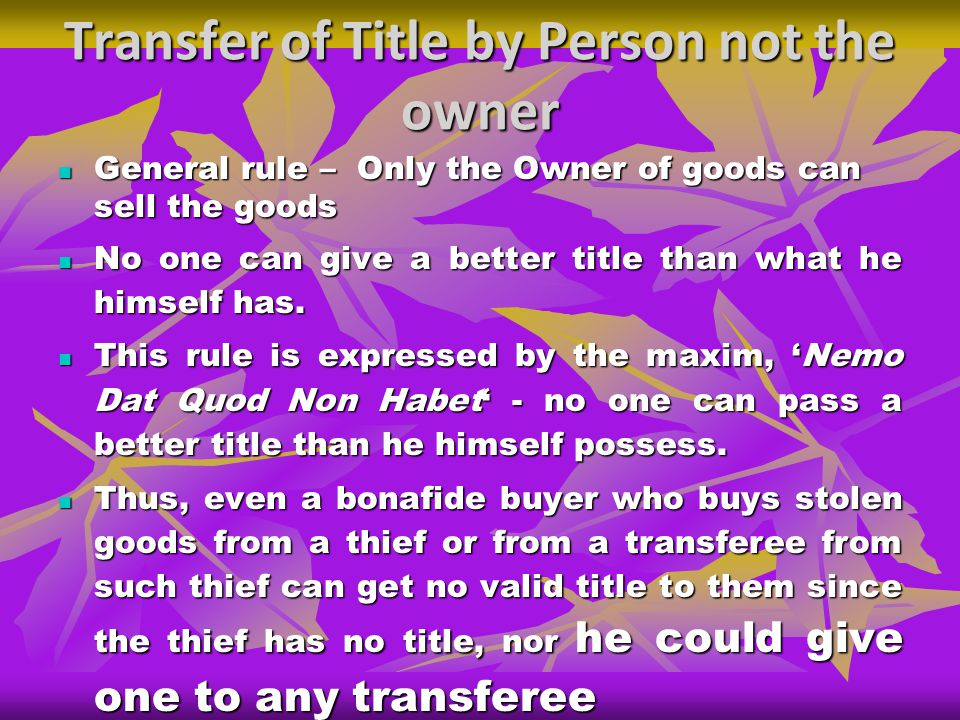 Transfer of Title by Person not the owner General rule – Only the Owner of goods can sell the goods General rule – Only the Owner of goods can sell the goods No one can give a better title than what he himself has.