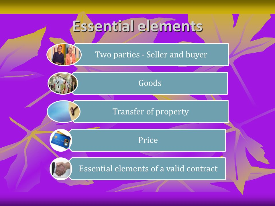 Essential elements Two parties - Seller and buyer Goods Transfer of property Price Essential elements of a valid contract