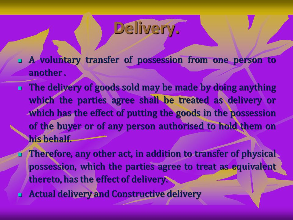 Delivery. A voluntary transfer of possession from one person to another.