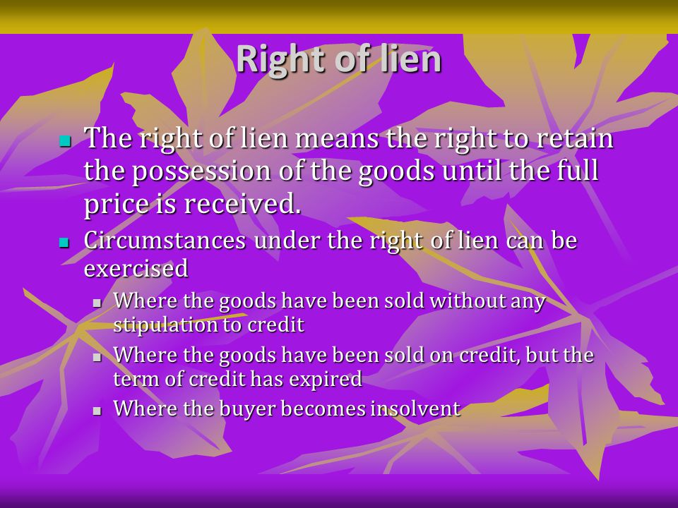Right of lien The right of lien means the right to retain the possession of the goods until the full price is received.