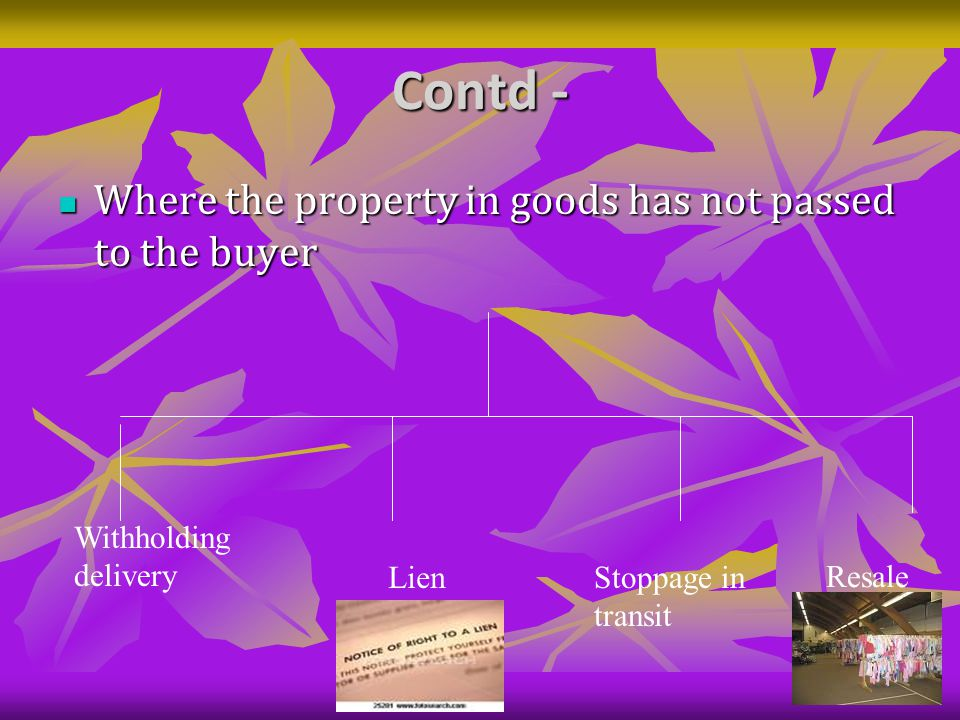 Contd - Where the property in goods has not passed to the buyer Where the property in goods has not passed to the buyer Withholding delivery LienStoppage in transit Resale