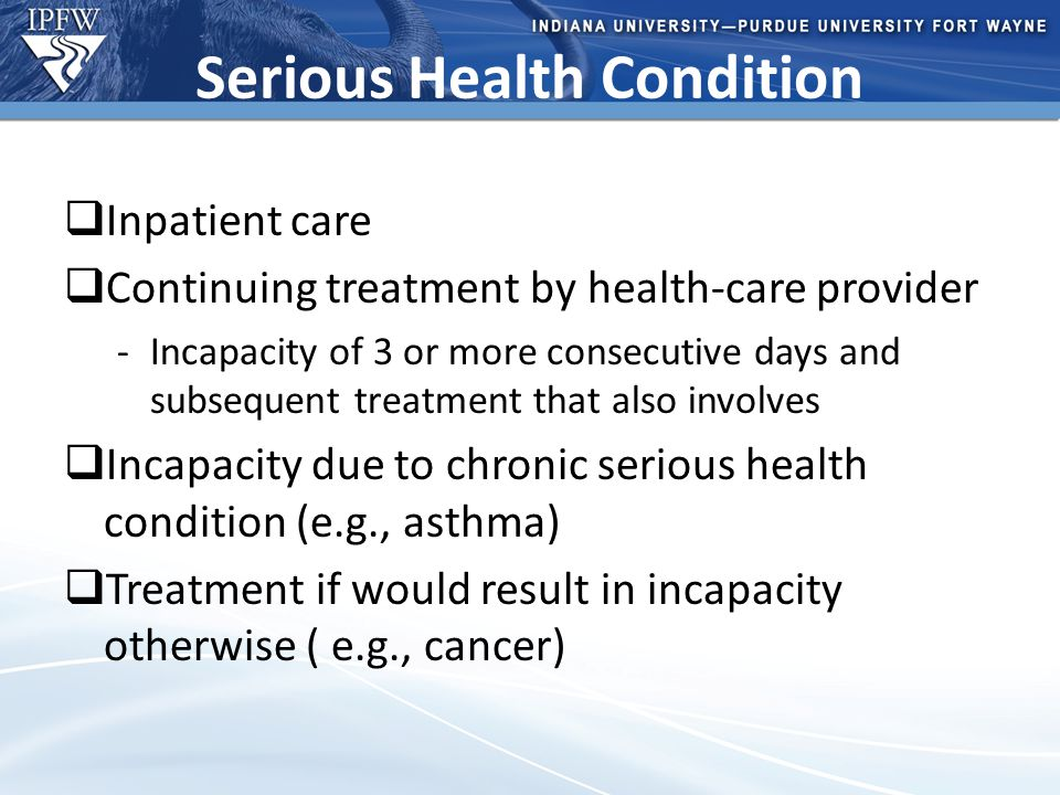 Type Header Here Topic 1 Bullet point 1 (take out if not needed) Bullet point 2 (take out if not needed) Topic 2 Bullet point 1 (take out if not needed) Bullet point 2 (take out if not needed) – Additional bullet point (take out if not needed) Serious Health Condition  Inpatient care  Continuing treatment by health-care provider -Incapacity of 3 or more consecutive days and subsequent treatment that also involves  Incapacity due to chronic serious health condition (e.g., asthma)  Treatment if would result in incapacity otherwise ( e.g., cancer)