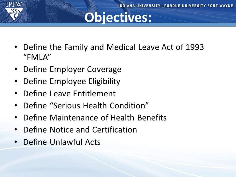 Type Header Here Topic 1 Bullet point 1 (take out if not needed) Bullet point 2 (take out if not needed) Topic 2 Bullet point 1 (take out if not needed) Bullet point 2 (take out if not needed) – Additional bullet point (take out if not needed) Objectives: Define the Family and Medical Leave Act of 1993 FMLA Define Employer Coverage Define Employee Eligibility Define Leave Entitlement Define Serious Health Condition Define Maintenance of Health Benefits Define Notice and Certification Define Unlawful Acts