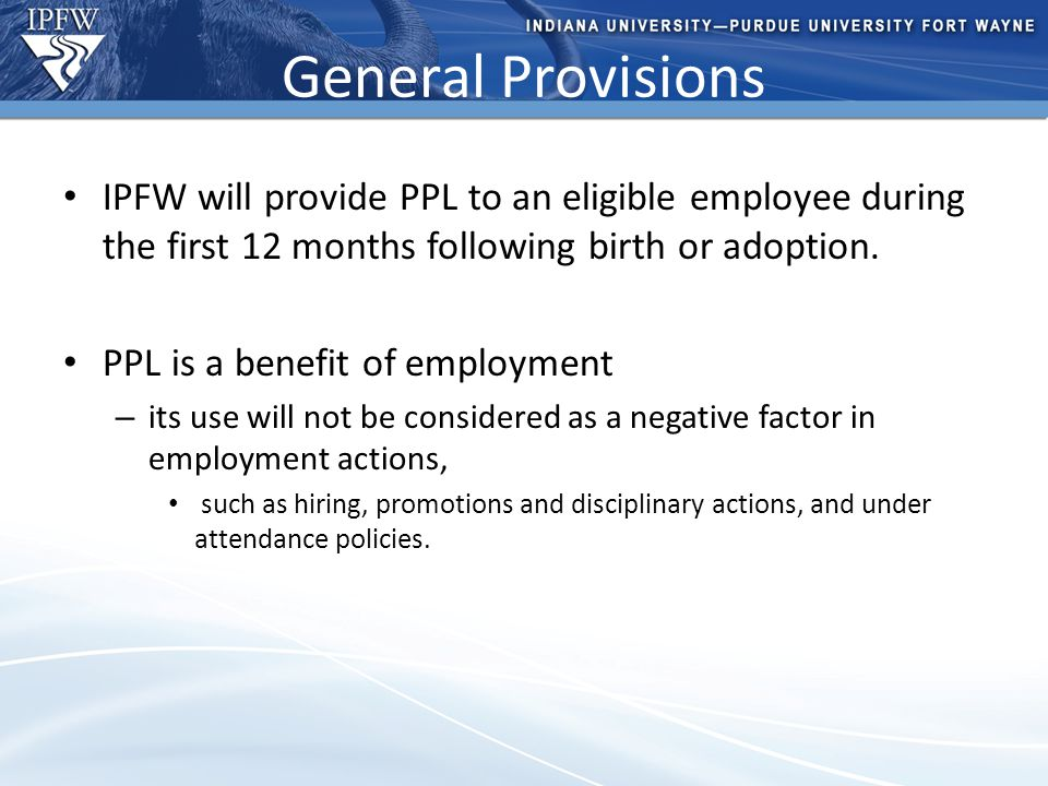 Type Header Here Topic 1 Bullet point 1 (take out if not needed) Bullet point 2 (take out if not needed) Topic 2 Bullet point 1 (take out if not needed) Bullet point 2 (take out if not needed) – Additional bullet point (take out if not needed) General Provisions IPFW will provide PPL to an eligible employee during the first 12 months following birth or adoption.