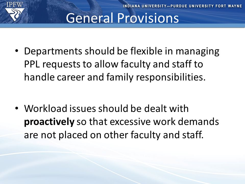 Type Header Here Topic 1 Bullet point 1 (take out if not needed) Bullet point 2 (take out if not needed) Topic 2 Bullet point 1 (take out if not needed) Bullet point 2 (take out if not needed) – Additional bullet point (take out if not needed) General Provisions Departments should be flexible in managing PPL requests to allow faculty and staff to handle career and family responsibilities.