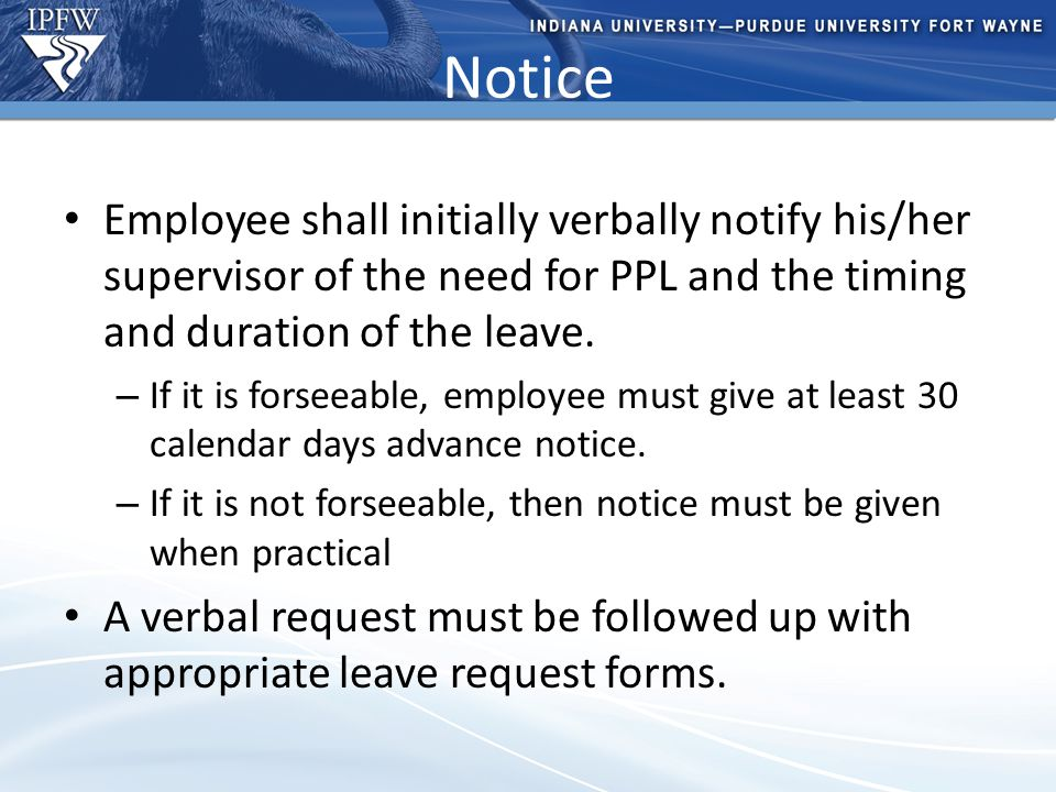 Type Header Here Topic 1 Bullet point 1 (take out if not needed) Bullet point 2 (take out if not needed) Topic 2 Bullet point 1 (take out if not needed) Bullet point 2 (take out if not needed) – Additional bullet point (take out if not needed) Notice Employee shall initially verbally notify his/her supervisor of the need for PPL and the timing and duration of the leave.