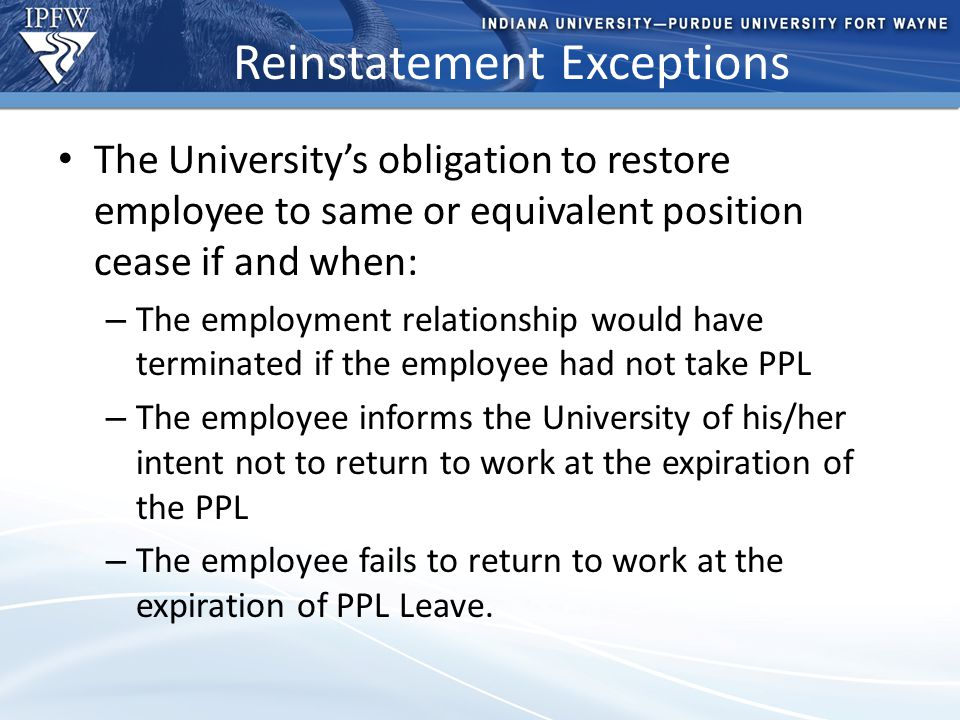 Type Header Here Topic 1 Bullet point 1 (take out if not needed) Bullet point 2 (take out if not needed) Topic 2 Bullet point 1 (take out if not needed) Bullet point 2 (take out if not needed) – Additional bullet point (take out if not needed) Reinstatement Exceptions The University's obligation to restore employee to same or equivalent position cease if and when: – The employment relationship would have terminated if the employee had not take PPL – The employee informs the University of his/her intent not to return to work at the expiration of the PPL – The employee fails to return to work at the expiration of PPL Leave.