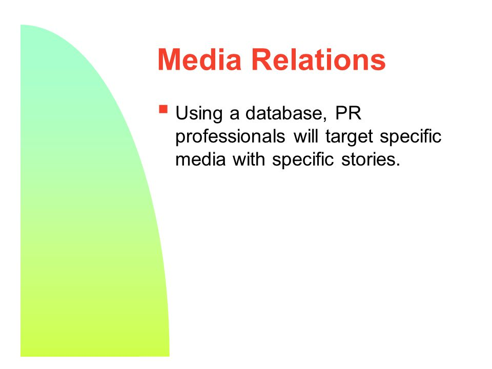 9 Media Relations  Using a database, PR professionals will target specific media with specific stories.