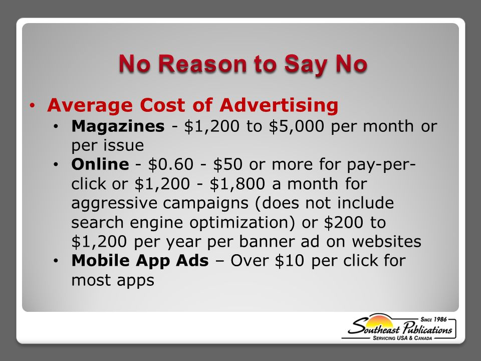 Average Cost of Advertising Magazines - $1,200 to $5,000 per month or per issue Online - $0.60 - $50 or more for pay-per- click or $1,200 - $1,800 a m