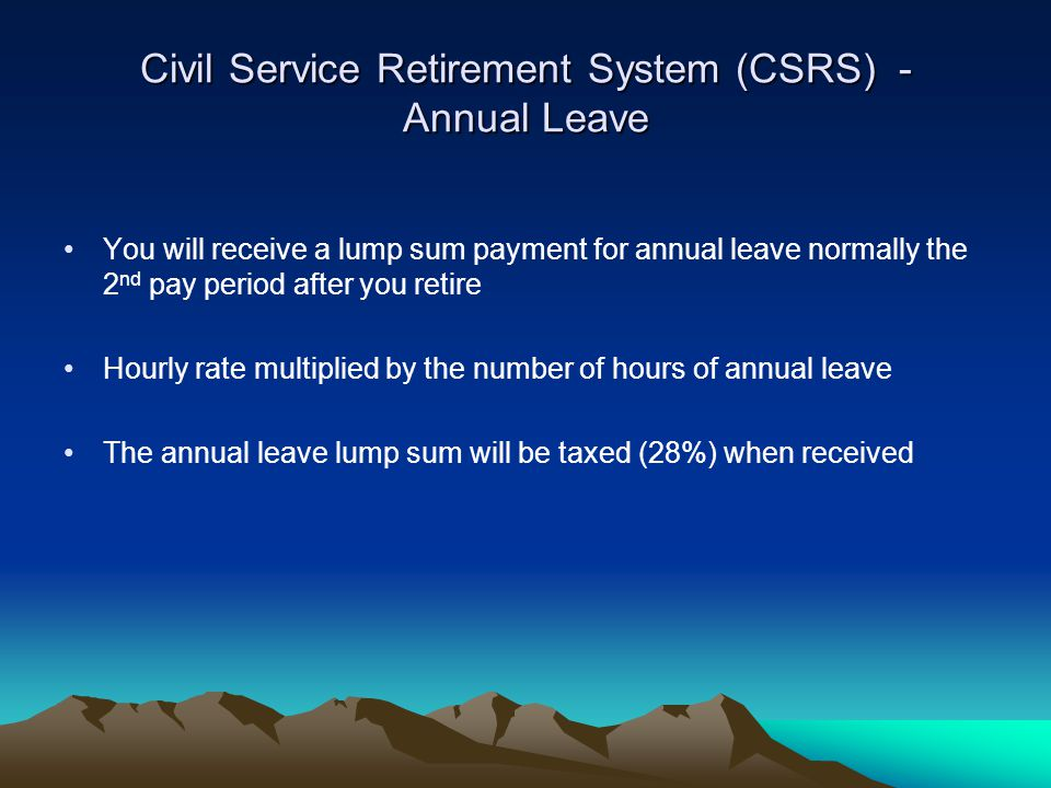 Civil Service Retirement System (CSRS) - Annual Leave You will receive a lump sum payment for annual leave normally the 2 nd pay period after you reti