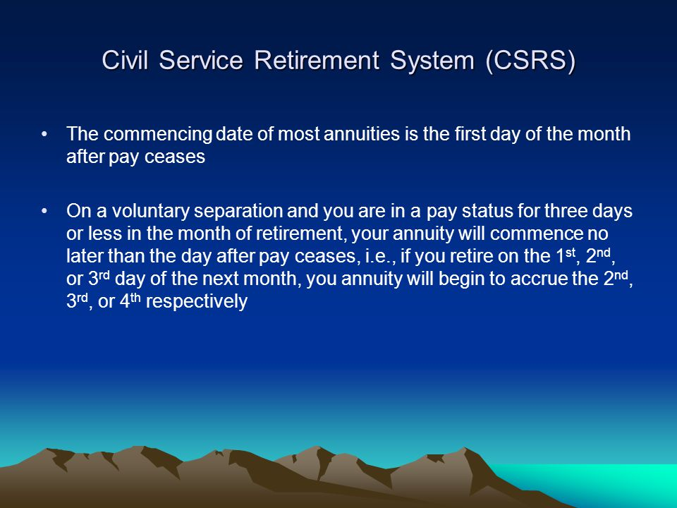 Civil Service Retirement System (CSRS) The commencing date of most annuities is the first day of the month after pay ceases On a voluntary separation and you are in a pay status for three days or less in the month of retirement, your annuity will commence no later than the day after pay ceases, i.e., if you retire on the 1 st, 2 nd, or 3 rd day of the next month, you annuity will begin to accrue the 2 nd, 3 rd, or 4 th respectively