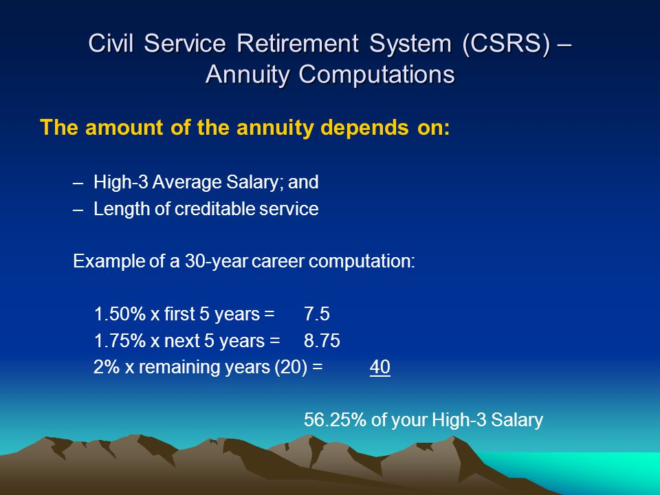 Civil Service Retirement System (CSRS) – Annuity Computations The amount of the annuity depends on: –High-3 Average Salary; and –Length of creditable