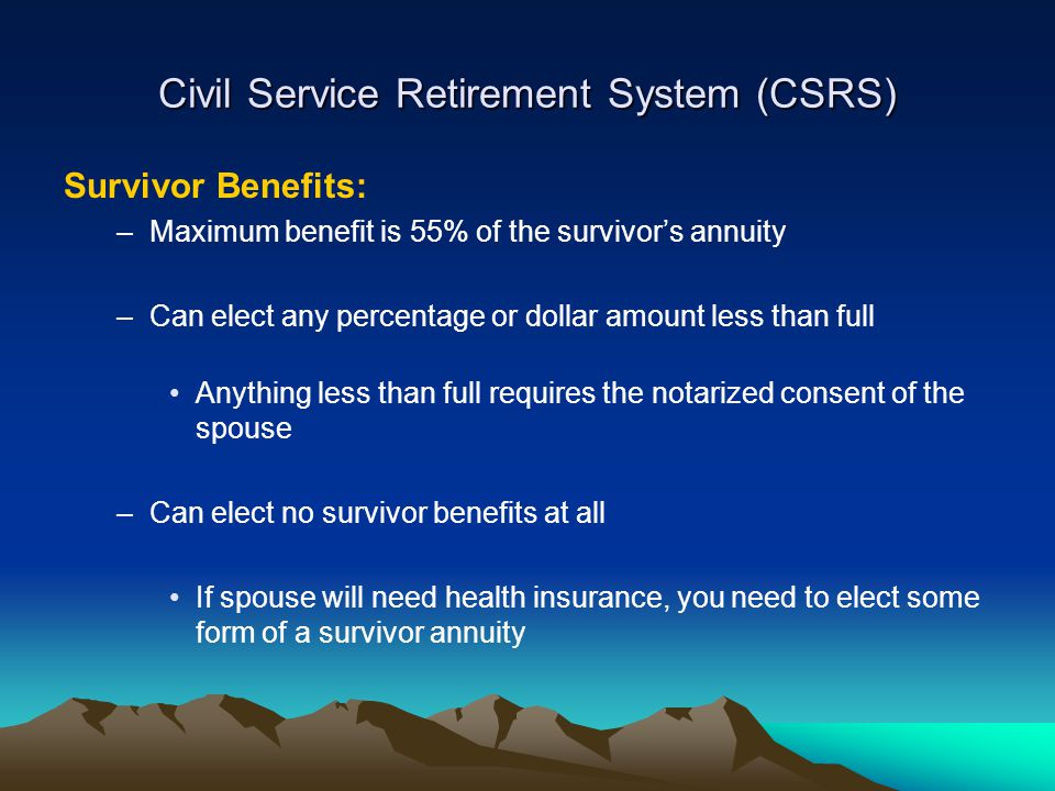 Civil Service Retirement System (CSRS) Survivor Benefits: –Maximum benefit is 55% of the survivor's annuity –Can elect any percentage or dollar amount less than full Anything less than full requires the notarized consent of the spouse –Can elect no survivor benefits at all If spouse will need health insurance, you need to elect some form of a survivor annuity
