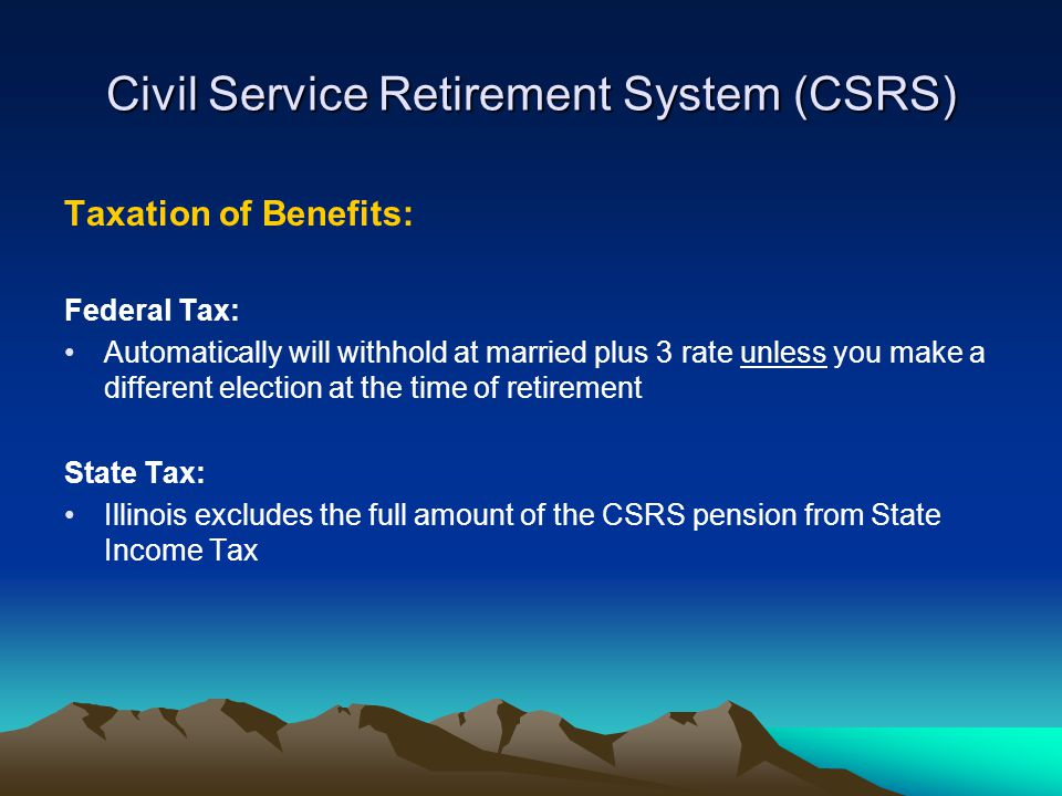Civil Service Retirement System (CSRS) Taxation of Benefits: Federal Tax: Automatically will withhold at married plus 3 rate unless you make a different election at the time of retirement State Tax: Illinois excludes the full amount of the CSRS pension from State Income Tax