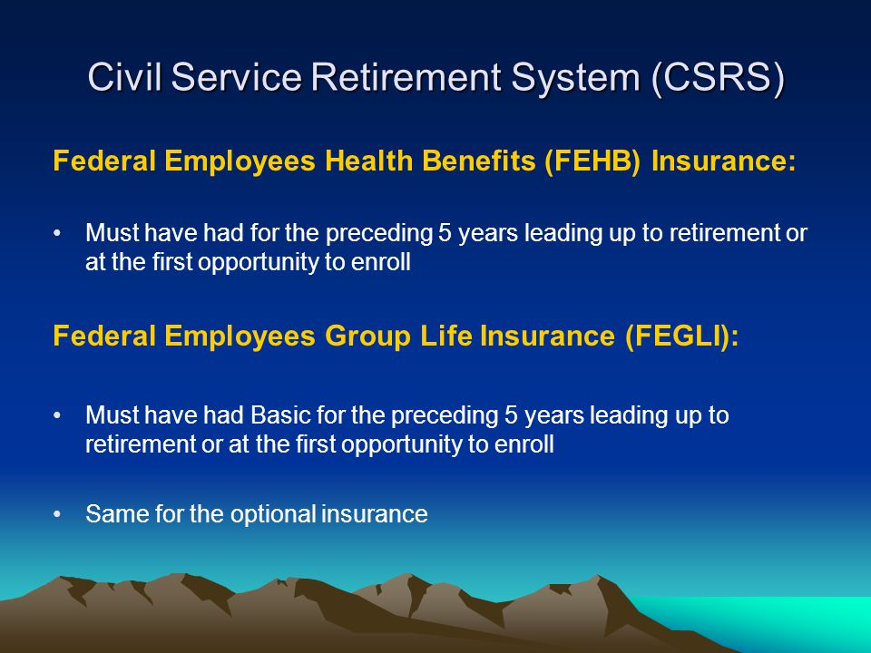 Civil Service Retirement System (CSRS) Federal Employees Health Benefits (FEHB) Insurance: Must have had for the preceding 5 years leading up to retirement or at the first opportunity to enroll Federal Employees Group Life Insurance (FEGLI): Must have had Basic for the preceding 5 years leading up to retirement or at the first opportunity to enroll Same for the optional insurance