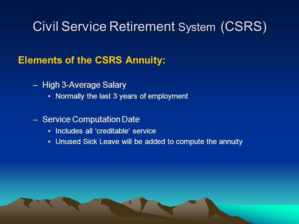 Civil Service Retirement System (CSRS) Elements of the CSRS Annuity: –High 3-Average Salary Normally the last 3 years of employment –Service Computati
