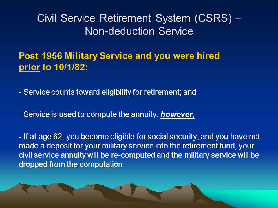 Civil Service Retirement System (CSRS) – Non-deduction Service Post 1956 Military Service and you were hired prior to 10/1/82: - Service counts toward